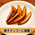 【マンゴーの美味しい食べ方3】焼きマンゴーで違った食感を体験してみよう!